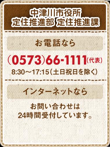 中津川市役所定住推進部 定住推進課お電話なら(0573)66-1111(代表)8:30~17:00(土日祝日を除く)インターネットならお問い合わせは24時間受付しています。